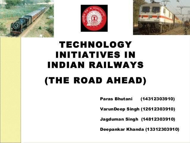TECHNOLOGY  INITIATIVES IN  INDIAN RAILWAYS  (THE ROAD AHEAD)  Paras Bhutani (14312303910)  VarunDeep Singh (12612303910) ...