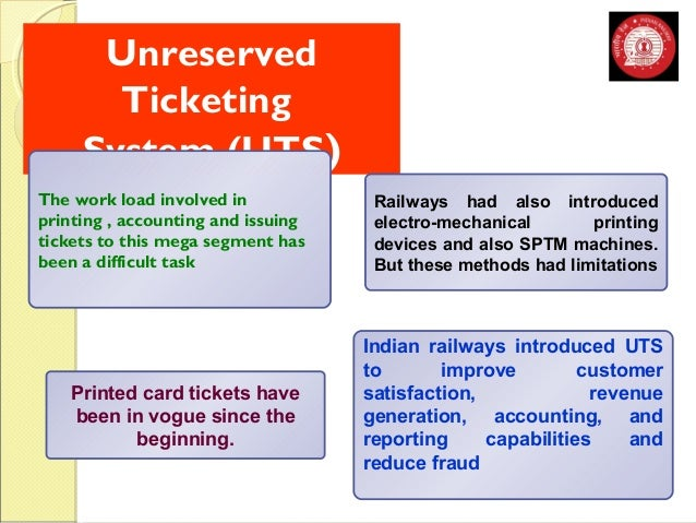 Unreserved  Ticketing  System (UTS)  Printed card tickets have  been in vogue since the  beginning.  Railways had also int...