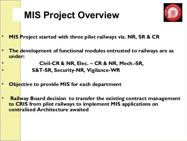 MIS Project Overview  • MIS Project started with three pilot railways viz. NR, SR & CR  • The development of functional mo...