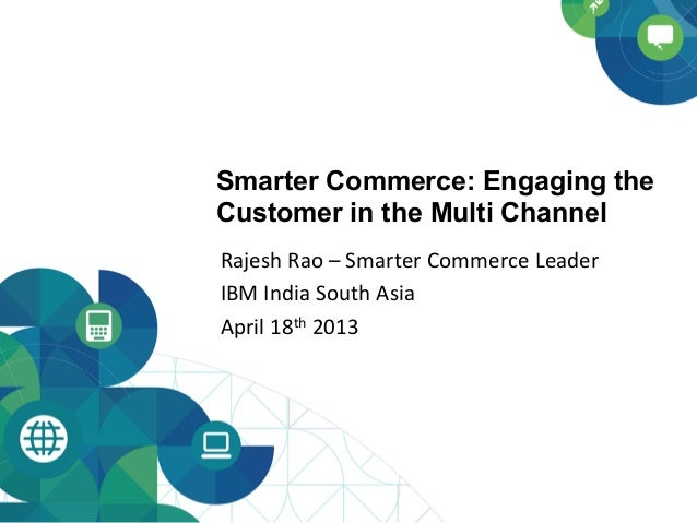 Smarter Commerce: Engaging theCustomer in the Multi ChannelRajesh Rao – Smarter Commerce Leader IBM India ...