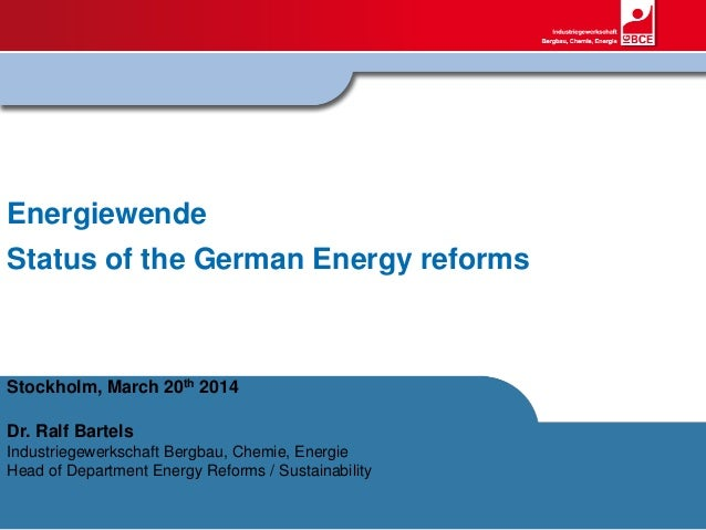 Energiewende Status of the German Energy reforms Stockholm, March 20th 2014 Dr. Ralf Bartels Industriegewerkschaft Bergbau...