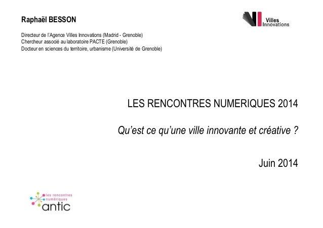 LES RENCONTRES NUMERIQUES 2014 Qu'est ce qu'une ville innovante et créative ? Juin 2014 Raphaël BESSON Directeur de l'Agen...