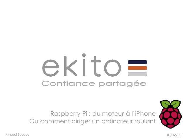 Raspberry Pi : du moteur à l'iPhoneOu comment diriger un ordinateur roulantArnaud Boudou 03/06/2013