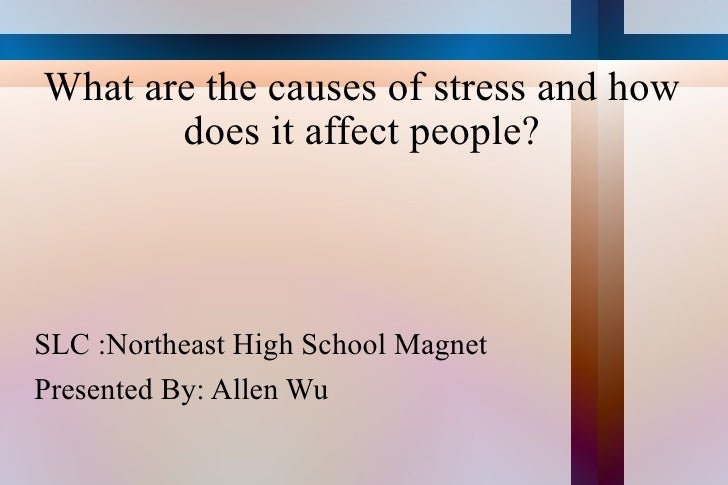 What are the causes of stress and how does it affect people? <ul><li>SLC :Northeast High School Magnet </li></ul><ul><li>P...