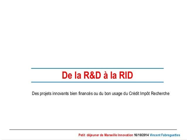De la R&D à la RID  Des projets innovants bien financés ou du bon usage du Crédit Impôt Recherche  Petit déjeuner de Marse...