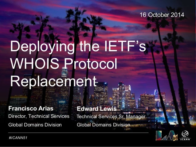 Text  Deploying the IETF's  WHOIS Protocol  Replacement  #ICANN51  16 October 2014  Francisco Arias  Director, Technical S...