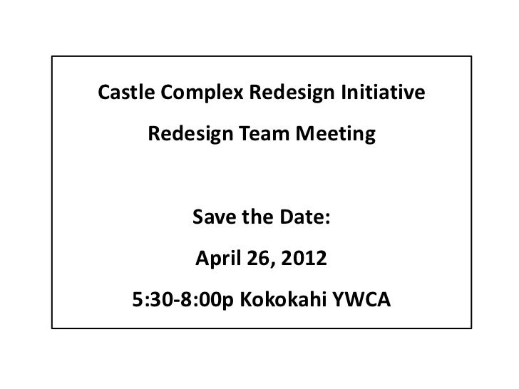 Castle Complex Redesign Initiative     Redesign Team Meeting         Save the Date:          April 26, 2012   5:30-8:00p K...