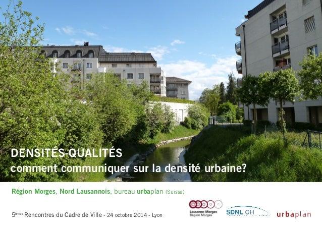 Densités-qualités comment communiquer sur la densité urbaine? Région Morges, Nord Lausannois, bureau urbaplan (Suisse) 5èm...