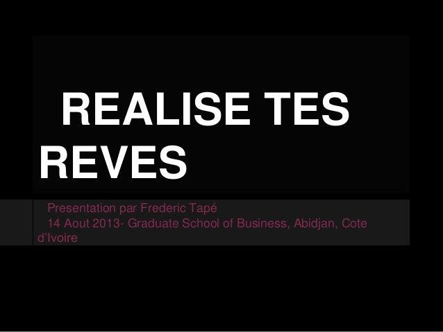 REALISE TES REVES Presentation par Frederic Tapé 14 Aout 2013- Graduate School of Business, Abidjan, Cote d'Ivoire