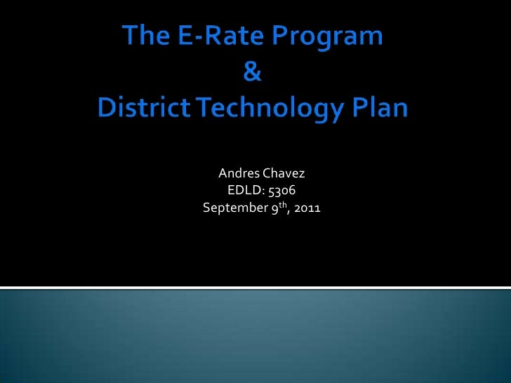 The E-Rate Program&District Technology Plan<br />Andres Chavez<br />EDLD: 5306<br />September 9th, 2011<br />