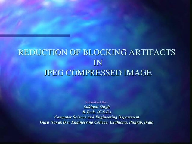 REDUCTION OF BLOCKING ARTIFACTS IN JPEG COMPRESSED IMAGE  Submitted By:-  Sukhpal Singh B.Tech. (C.S.E.) Computer Science ...