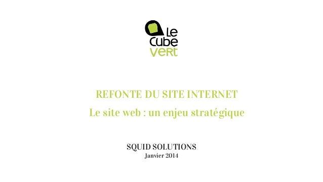 REFONTE DU SITE INTERNET Le site web : un enjeu stratégique SQUID SOLUTIONS Janvier 2014