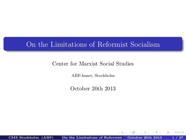 On the Limitations of Reformist Socialism Center for Marxist Social Studies ABF-huset, Stockholm  October 20th 2013  CMS S...