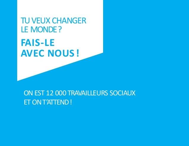 1 TUVEUX CHANGER LE MONDE? FAIS-LE AVEC NOUS! ON EST 12 000 TRAVAILLEURS SOCIAUX ET ONT'ATTEND! 1