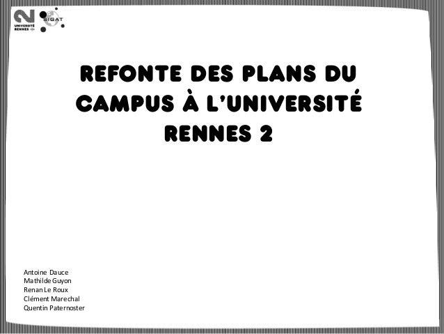 Refonte des plans du campus à l'université Rennes 2 Antoine Dauce Mathilde Guyon Renan Le Roux Clément Marechal Quentin Pa...