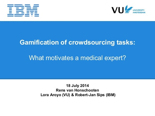 Gamification of crowdsourcing tasks: What motivates a medical expert? 18 July 2014 Rens van Honschooten Lora Aroyo (VU) & ...
