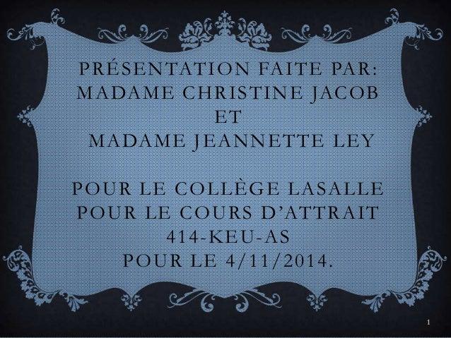 1  PRÉSENTATION FAITE PAR:  MADAME CHRISTINE JACOB  ET  MADAME JEANNETTE LEY  POUR LE COLLÈGE LASALLE  POU R L E COU R S D...