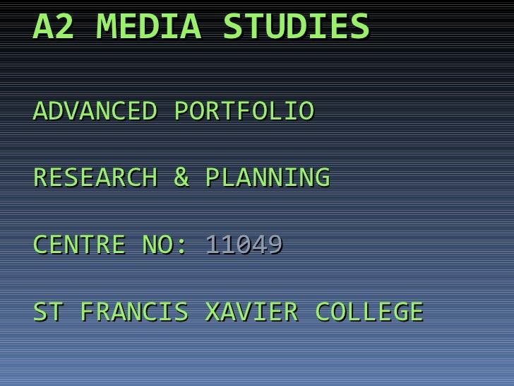 A2 MEDIA   STUDIES ADVANCED PORTFOLIO RESEARCH & PLANNING CENTRE NO:  11049 ST FRANCIS XAVIER COLLEGE