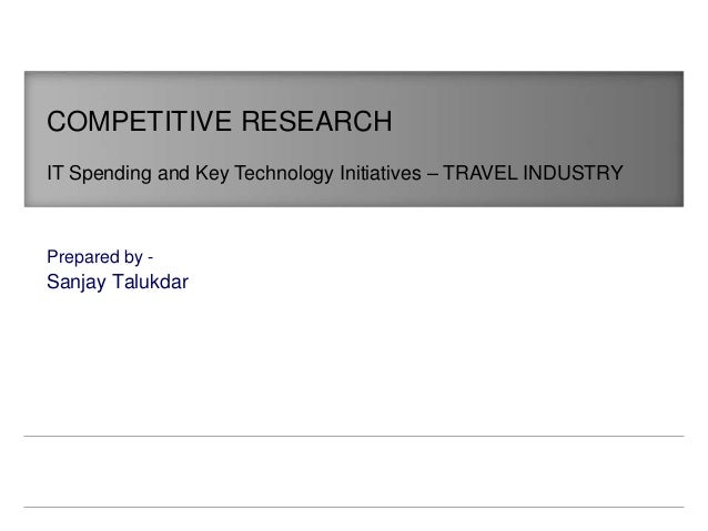 Sanjay Talukdar COMPETITIVE RESEARCH IT Spending and Key Technology Initiatives – TRAVEL INDUSTRY Prepared by -
