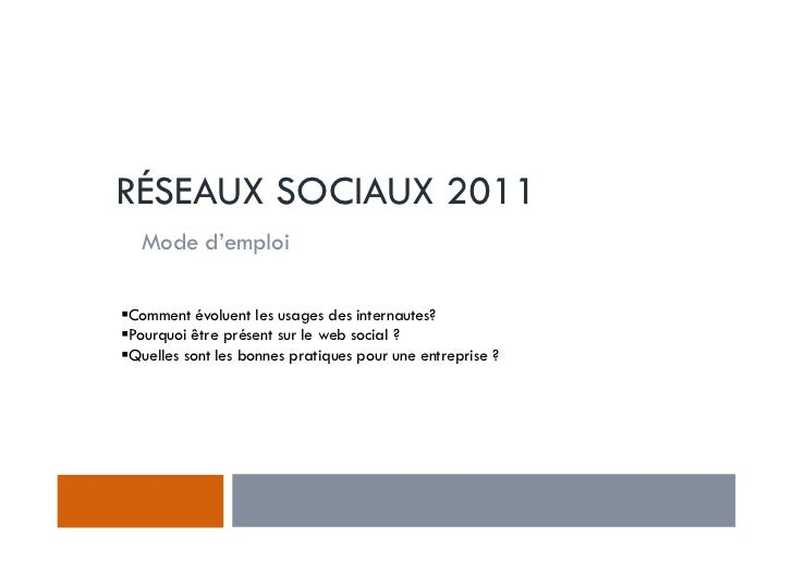 RÉSEAUX SOCIAUX 2011 Mode d'emploiComment évoluent les usages des internautes?Pourquoi être présent sur le web social ?Que...