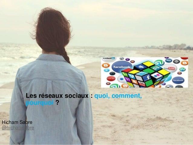 Hicham Sabre @hichamsabre Les réseaux sociaux : quoi, comment, pourquoi ?