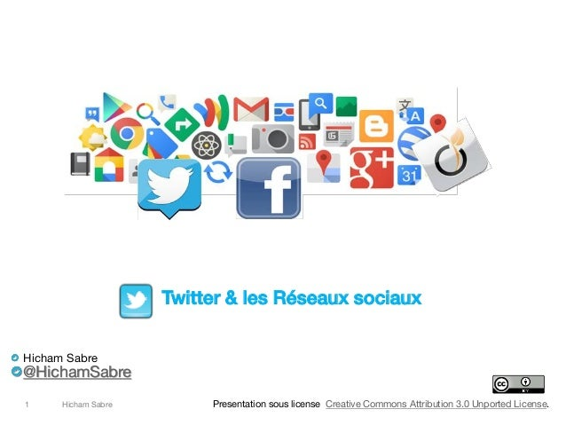 Hicham Sabre1 Twitter & les Réseaux sociaux Hicham Sabre @HichamSabre Presentation sous license Creative Commons Attributi...