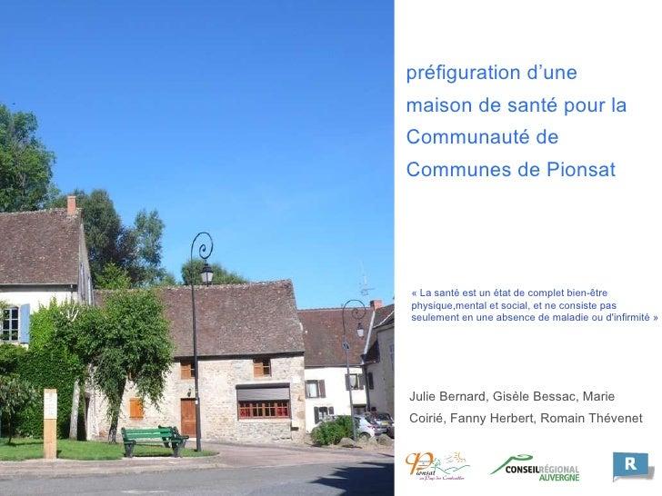 préfiguration d'une maison de santé pour la  Communauté de Communes de Pionsat Julie Bernard, Gisèle Bessac,   Marie Coiri...