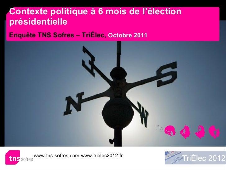 Contexte politique à 6 mois de l'élection présidentielle Enquête TNS Sofres – TriÉlec,   Octobre 2011 www.tns-sofres.com w...