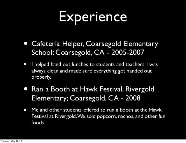 Experience• Cafeteria Helper, Coarsegold ElementarySchool; Coarsegold, CA - 2005-2007• I helped hand out lunches to studen...
