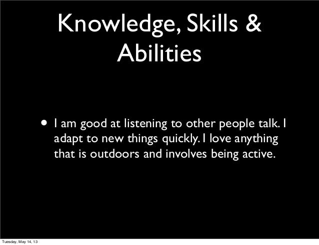 Knowledge, Skills &Abilities• I am good at listening to other people talk. Iadapt to new things quickly. I love anythingth...