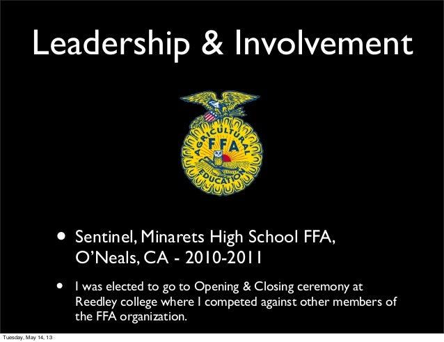 Leadership & Involvement• Sentinel, Minarets High School FFA,O'Neals, CA - 2010-2011• I was elected to go to Opening & Clo...