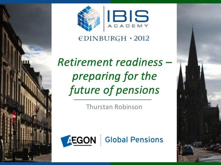 Retirement readiness –   preparing for the  future of pensions     Thurstan Robinson