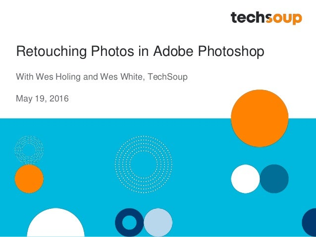 Retouching Photos in Adobe Photoshop With Wes Holing and Wes White, TechSoup May 19, 2016