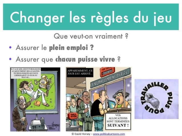 Changer les règles du jeu Que veut-on vraiment ? • Assurer le plein emploi ? • Assurer que chacun puisse vivre ?