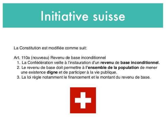 Initiative suisse La Constitution est modifiée comme suit: Art. 110a (nouveau) Revenu de base inconditionnel 1. La Confédér...
