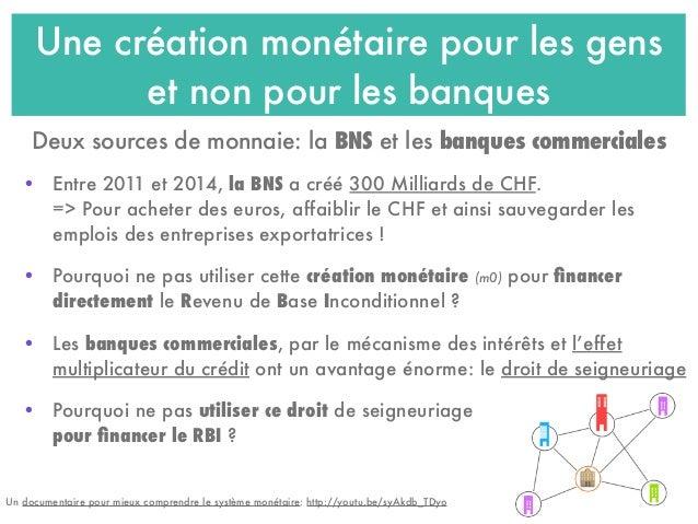 Une création monétaire pour les gens et non pour les banques • Entre 2011 et 2014, la BNS a créé 300 Milliards de CHF. => ...