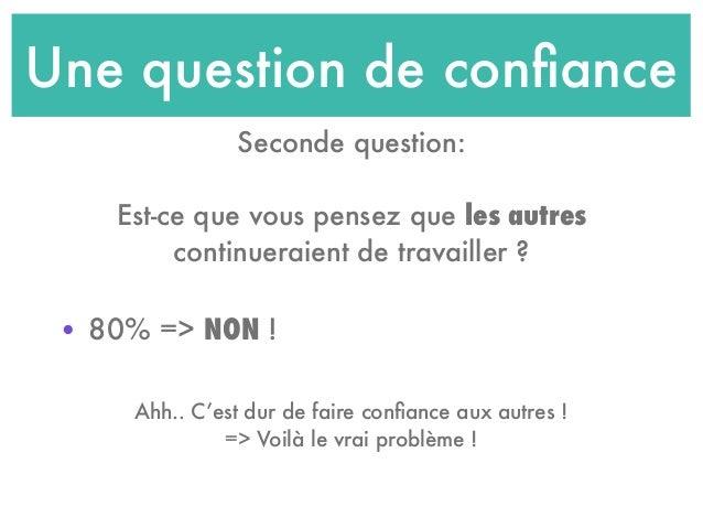 Une question de confiance • 80% => NON ! Seconde question: Est-ce que vous pensez que les autres continueraient de travaill...