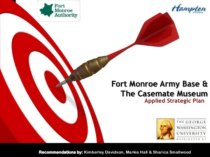 Fort Monroe Army Base & The Casemate Museum<br />Applied Strategic Plan <br />Recommendations by: Kimberley Davidson, Mark...