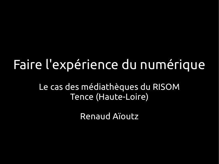 Faire lexpérience du numérique    Le cas des médiathèques du RISOM            Tence (Haute-Loire)             Renaud Aïoutz
