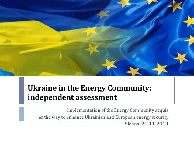 Ukraine in the Energy Community: independent assessment  Implementation of the Energy Community acquis  as the way to enha...