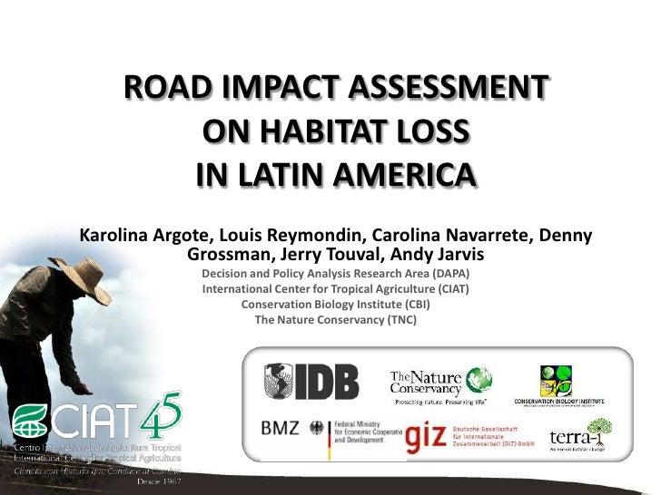 ROAD IMPACT ASSESSMENT         ON HABITAT LOSS        IN LATIN AMERICAKarolina Argote, Louis Reymondin, Carolina Navarrete...