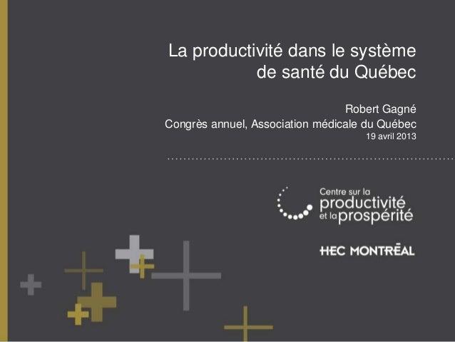 La productivité dans le systèmede santé du QuébecRobert GagnéCongrès annuel, Association médicale du Québec19 avril 2013