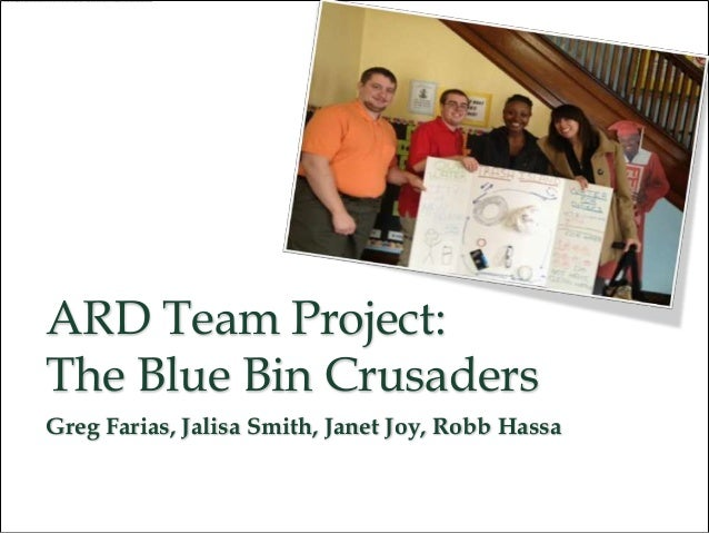 ARD Team Project:The Blue Bin CrusadersGreg Farias, Jalisa Smith, Janet Joy, Robb Hassa