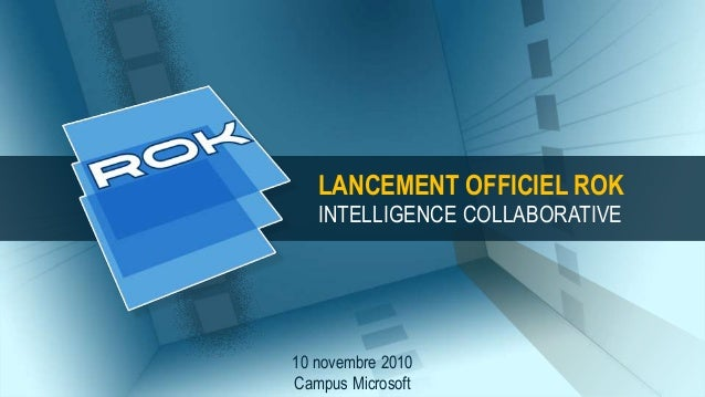 10 novembre 2010 Campus Microsoft LANCEMENT OFFICIEL ROK INTELLIGENCE COLLABORATIVE