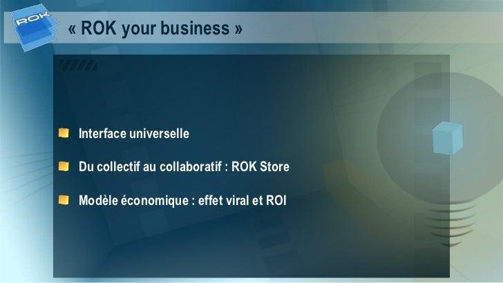 « ROK your business » Interface universelle Du collectif au collaboratif : ROK Store Modèle économique : effet viral et ROI