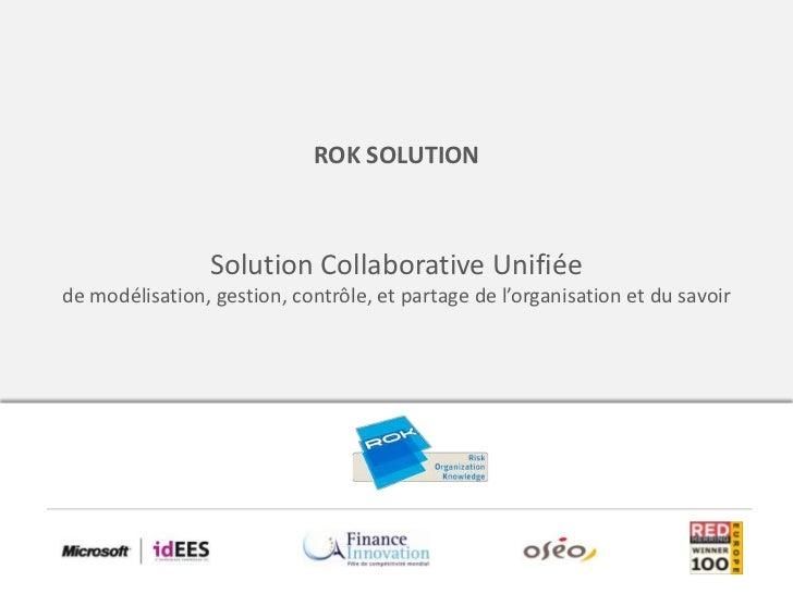 ROK SOLUTION                 Solution Collaborative Unifiéede modélisation, gestion, contrôle, et partage de l'organisatio...