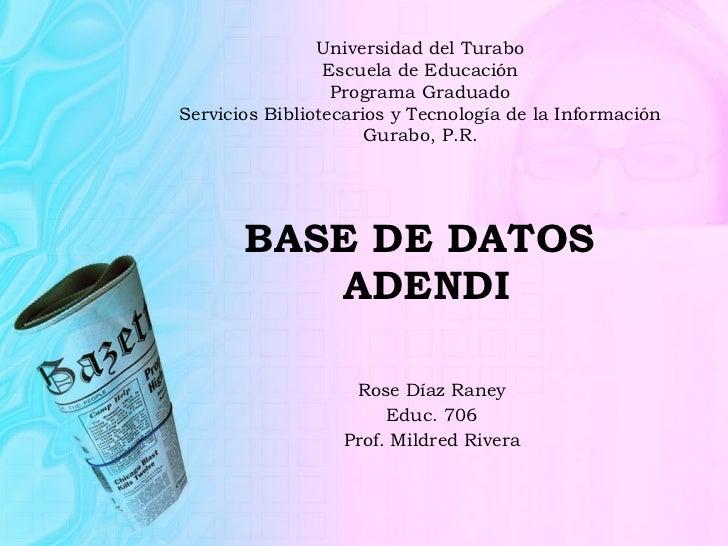 BASE DE DATOS  ADENDI Rose Díaz Raney Educ. 706 Prof. Mildred Rivera Universidad del Turabo Escuela de Educación Programa ...