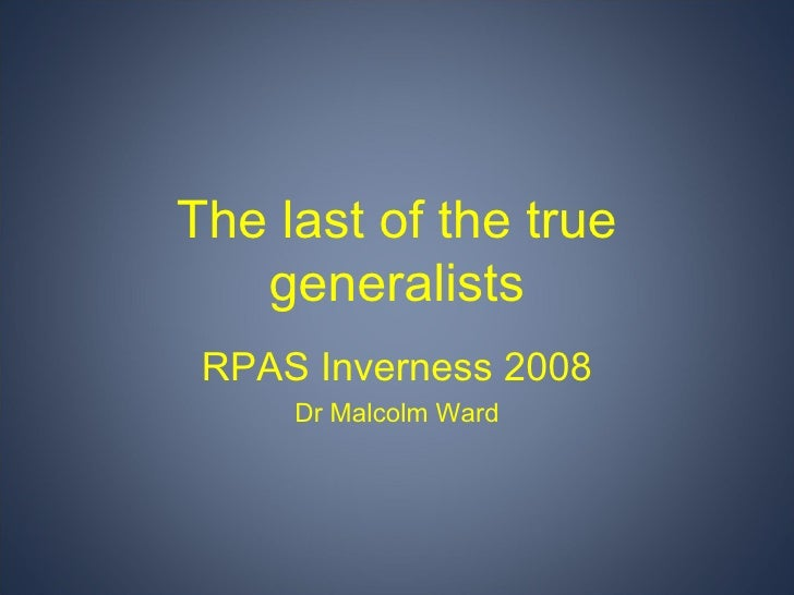 The last of the true generalists RPAS Inverness 2008 Dr Malcolm Ward
