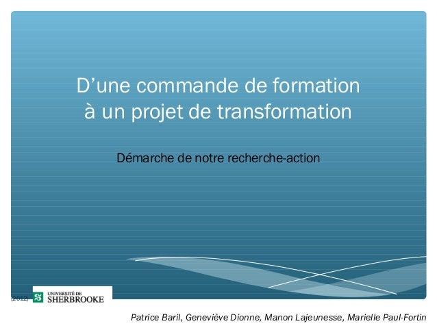 D'une commande de formation à un projet de transformation Démarche de notre recherche-action 1 (2012) Patrice Baril, Genev...