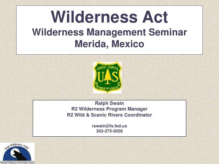 Wilderness ActWilderness Management Seminar<br />Merida, Mexico<br />Ralph Swain<br />R2 Wilderness Program Manager<br />R...